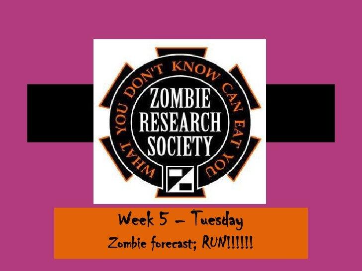 Week 5 – TuesdayZombie forecast; RUN!!!!!!