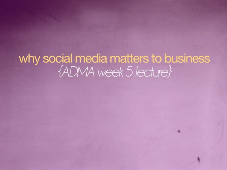 why social media matters to business        {ADMA week 5 lecture}