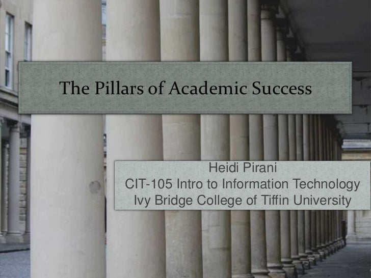 The Pillars of Academic Success<br />Heidi Pirani<br />CIT-105 Intro to Information Technology<br />Ivy Bridge College of ...