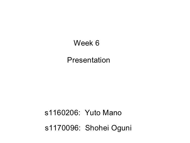 Week 6  Presentation s1160206:  Yuto Mano s1170096:  Shohei Oguni