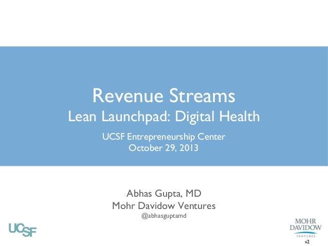 Revenue Streams Lean Launchpad: Digital Health UCSF Entrepreneurship Center October 29, 2013  Abhas Gupta, MD Mohr Davidow...