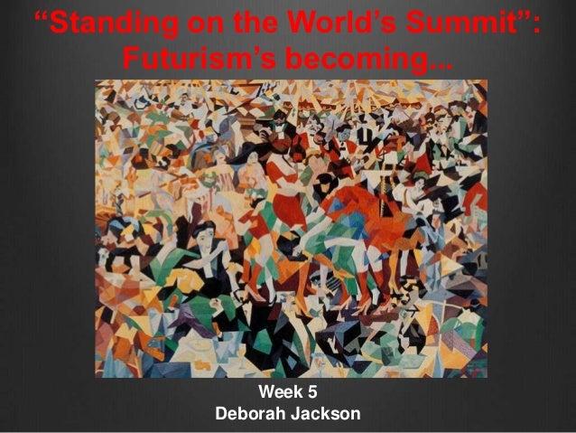 """Standing on the World's Summit"":     Futurism's becoming...               Week 5           Deborah Jackson"