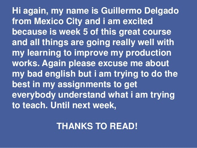 Hi again, my name is Guillermo Delgado from Mexico City and i am excited because is week 5 of this great course and all th...