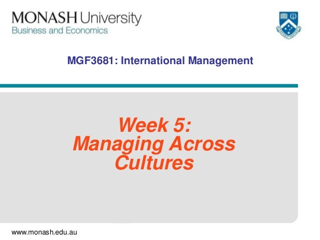 www.monash.edu.au MGF3681: International Management Week 5: Managing Across Cultures