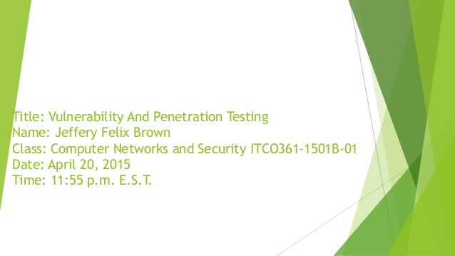 Title: Vulnerability And Penetration Testing Name: Jeffery Felix Brown Class: Computer Networks and Security ITCO361-1501B...