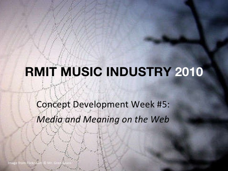 RMIT MUSIC INDUSTRY  2010 Concept Development Week #5: Media and Meaning on the Web Image from Flickr.com © Mr. Greenjeans