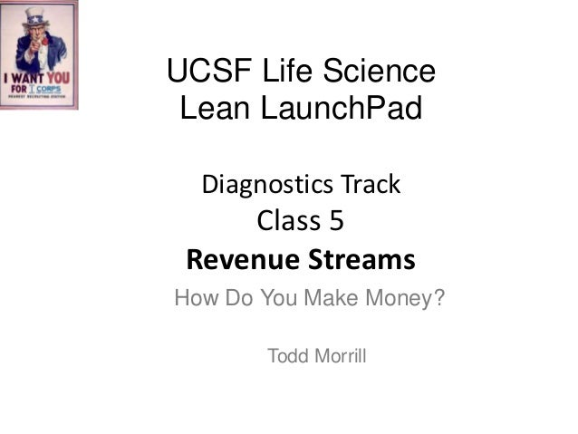 UCSF Life Science Lean LaunchPad Diagnostics Track  Class 5 Revenue Streams How Do You Make Money? Todd Morrill