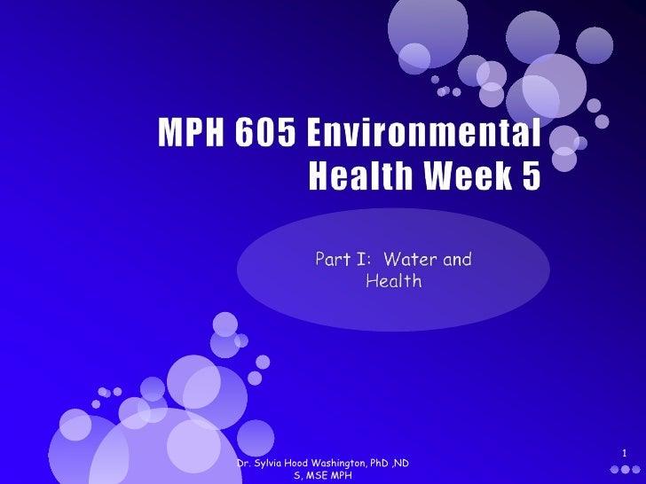 MPH 605 Environmental Health Week 5<br />Part I:  Water and Health<br />Dr. Sylvia Hood Washington, PhD ,ND S, MSE MPH<br ...