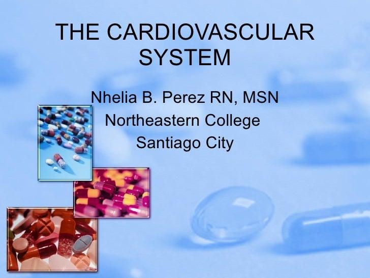 THE CARDIOVASCULAR SYSTEM Nhelia B. Perez RN, MSN Northeastern College  Santiago City