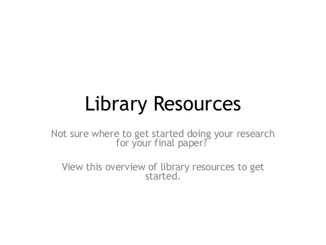 Library Resources Not sure where to get started doing your research for your final paper? View this overview of library re...