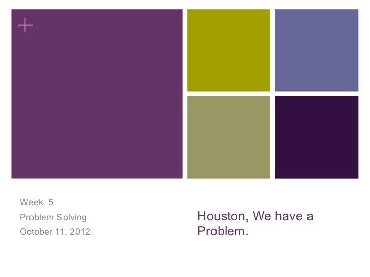 +Week 5Problem Solving    Houston, We have aOctober 11, 2012   Problem.
