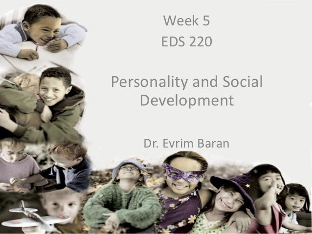 Week 5       EDS 220Personality and Social    Development    Dr. Evrim Baran