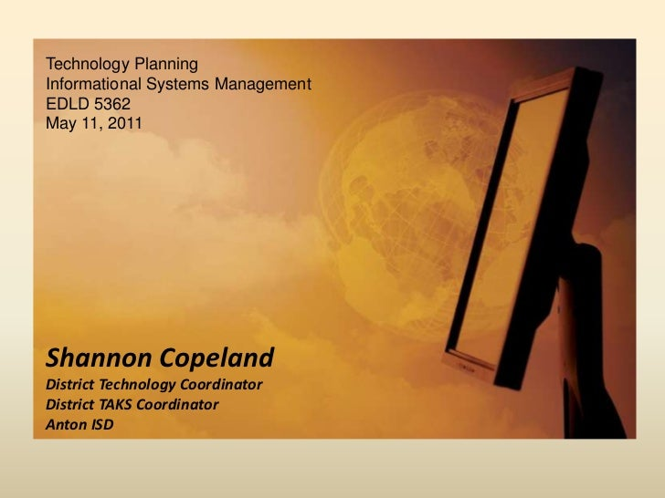 Technology Planning<br />Informational Systems Management<br />EDLD 5362<br />May 11, 2011<br />Shannon CopelandDistrict T...