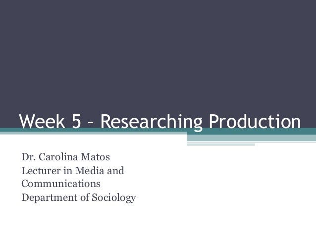 Week 5 – Researching Production Dr. Carolina Matos Lecturer in Media and Communications Department of Sociology
