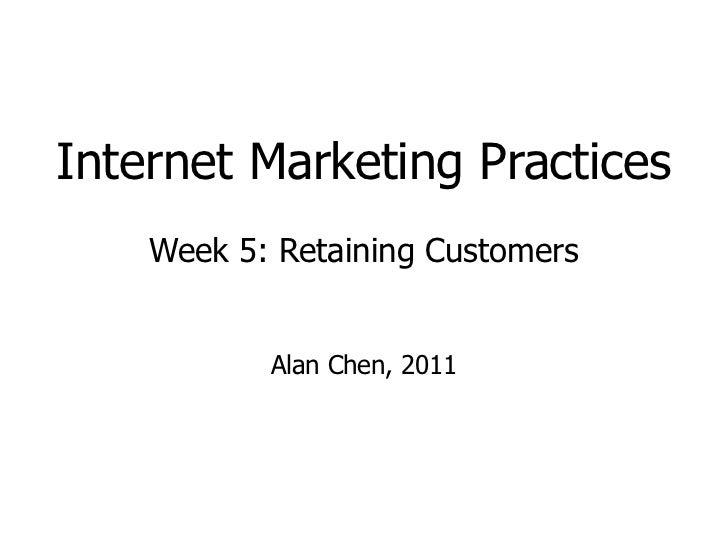 Internet Marketing Practices Week 5: Retaining Customers Alan Chen, 2011