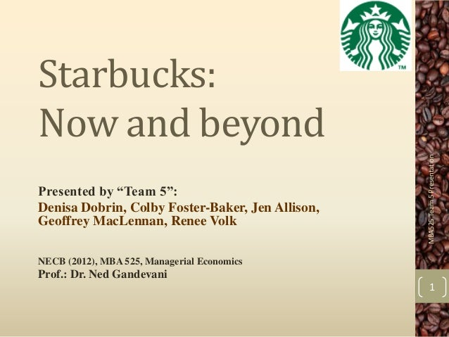 """Starbucks:Now and beyond                                                  MBA525 Team 5 PresentationPresented by """"Team 5"""":..."""