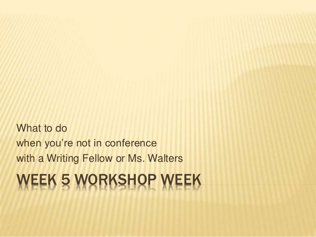 WEEK 5 WORKSHOP WEEK What to do when you're not in conference with a Writing Fellow or Ms. Walters