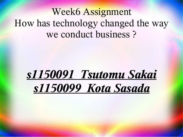 Week6 Assignment How has technology changed the way we conduct business ? s1150091 Tsutomu Sakai s1150099 Kota Sasada