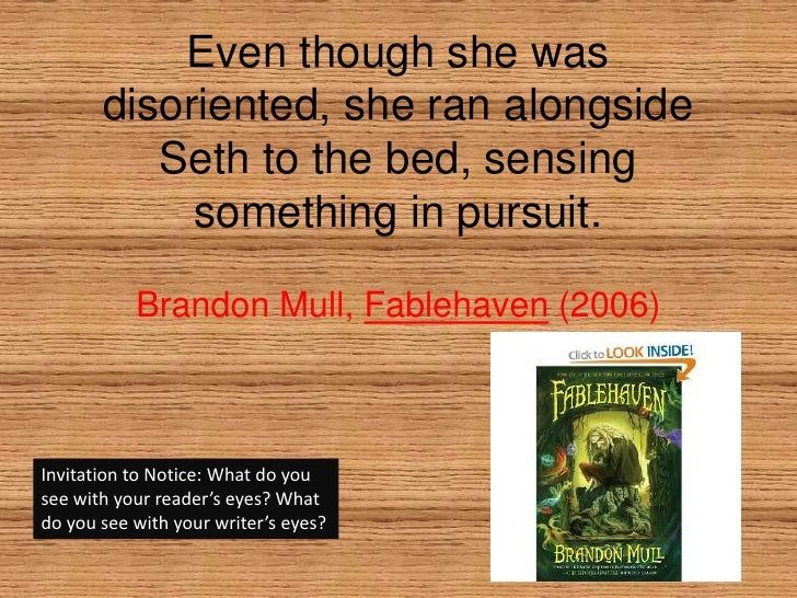 Even though she was disoriented, she ran alongside Seth to the bed, sensing something in pursuit.<br />Brandon Mull, Fable...