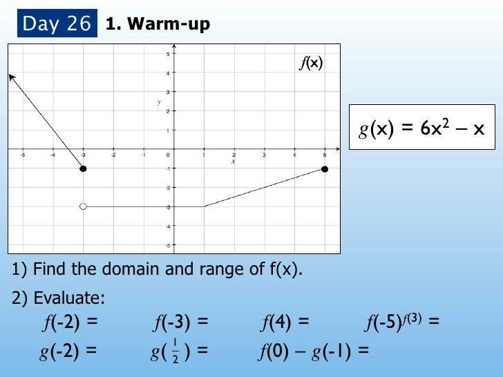 Day 26 1. Warm-up                                            g(x) = 6x2 – x1) Find the domain and range of f(x).2) Evaluat...