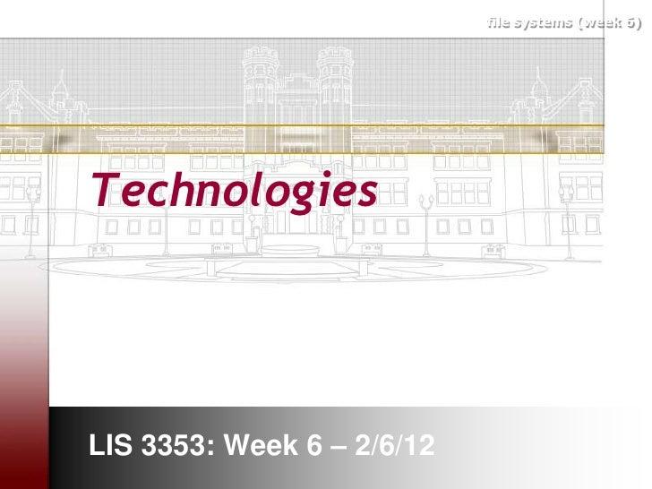 file systems (week 6)TechnologiesLIS 3353: Week 6 – 2/6/12