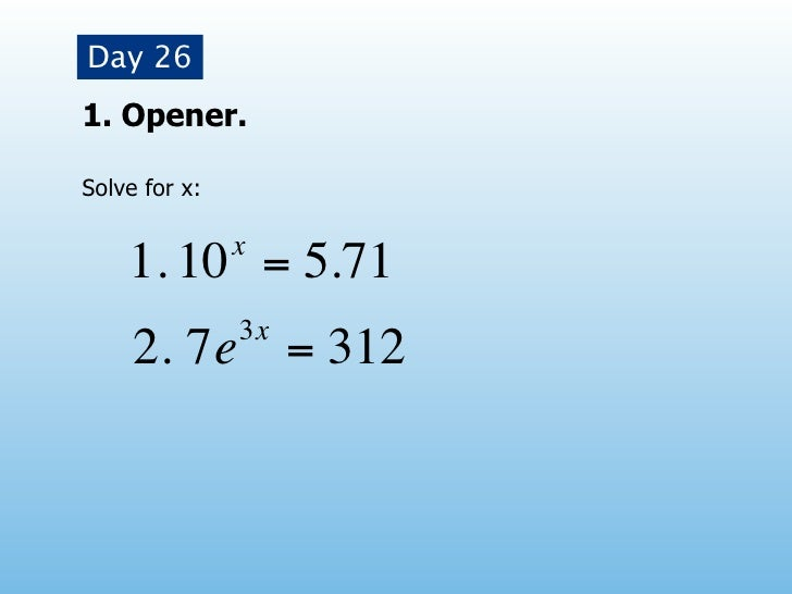 Day 261. Opener.Solve for x:               x    1. 10 = 5.71               3x     2. 7e = 312