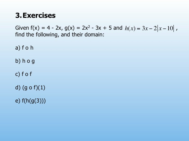 3. ExercisesGiven f(x) = 4 - 2x, g(x) = 2x2 - 3x + 5 and h(x) = 3x − 2 x − 10 ,find the following, and their domain:a) f o...