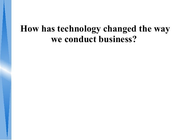 How has technology changed the way      we conduct business?