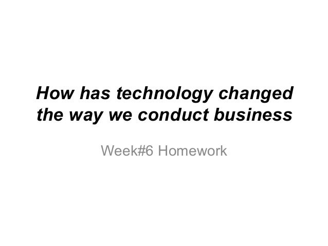 How has technology changed the way we conduct business Week#6 Homework