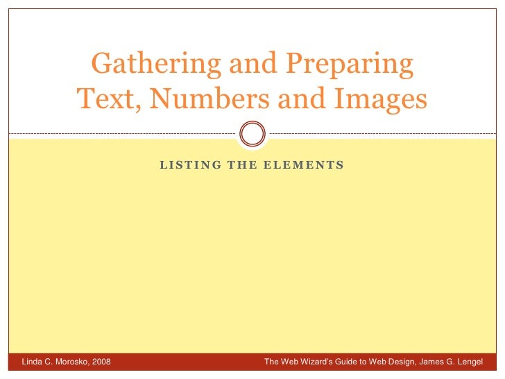 Listing the elements<br />Gathering and PreparingText, Numbers and Images<br />Linda C. Morosko, 2008 	The Web Wizard's Gu...