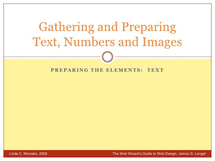 Preparing the Elements:  Text<br />Gathering and PreparingText, Numbers and Images<br />Linda C. Morosko, 2008 	The Web Wi...