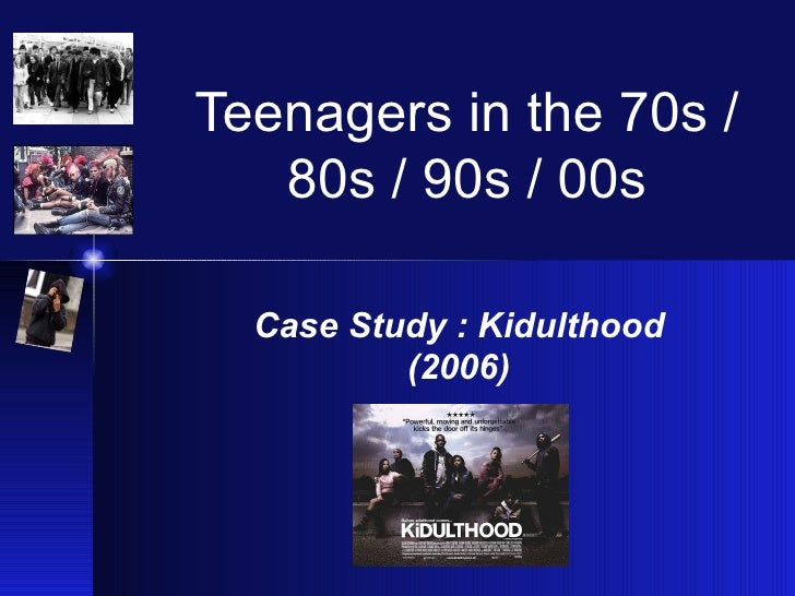 Teenagers in the 70s /   80s / 90s / 00s  Case Study : Kidulthood          (2006)