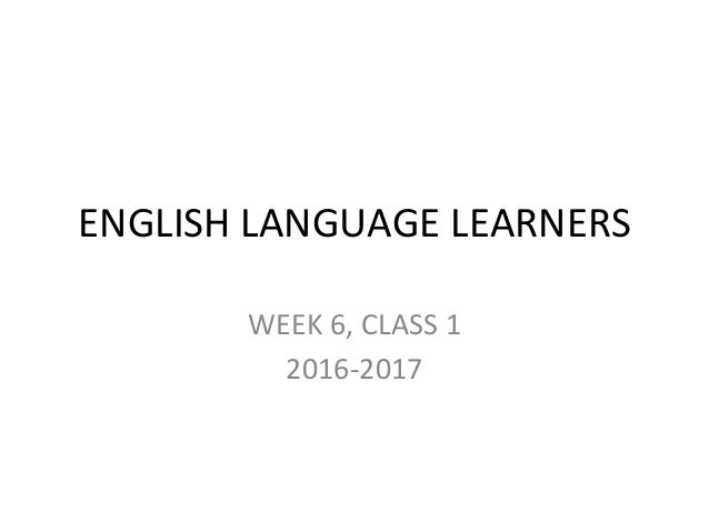 ENGLISH LANGUAGE LEARNERS WEEK 6, CLASS 1 2016-2017