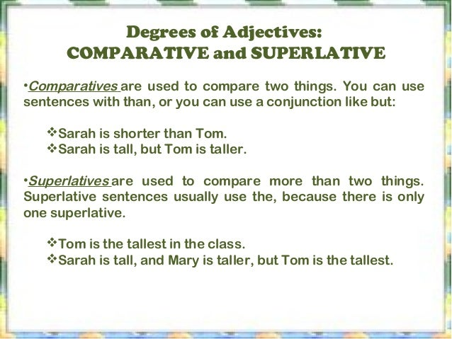 Degrees of Adjectives: COMPARATIVE and SUPERLATIVE •Comparativesare used to compare two things. You can use sentences wit...