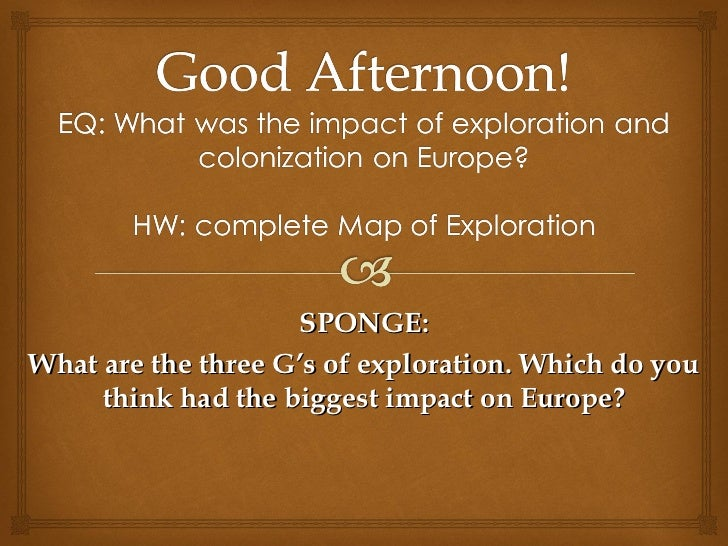 SPONGE:What are the three G's of exploration. Which do you     think had the biggest impact on Europe?