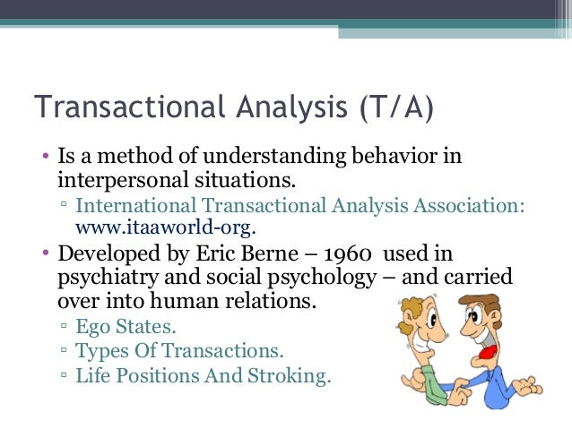how is transactional analysis relevant in dealing with people and situations Whether you're in business, a parent, a social worker or interested in personal development, eric berne's transactional analysis theories, and those of his followers, will enrich your dealings with people, and your understanding of yourself.