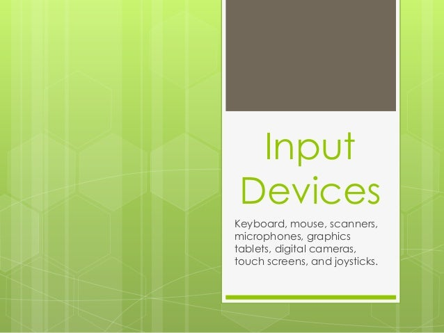 Input  Devices  Keyboard, mouse, scanners,  microphones, graphics  tablets, digital cameras,  touch screens, and joysticks...