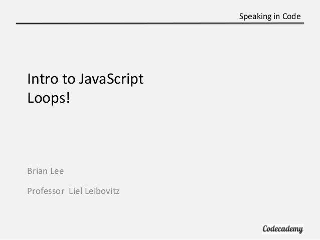 Speaking in CodeIntro to JavaScriptLoops!Brian LeeProfessor Liel Leibovitz