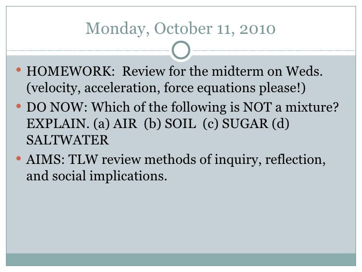 Monday, October 11, 2010 <ul><li>HOMEWORK:  Review for the midterm on Weds. (velocity, acceleration, force equations pleas...