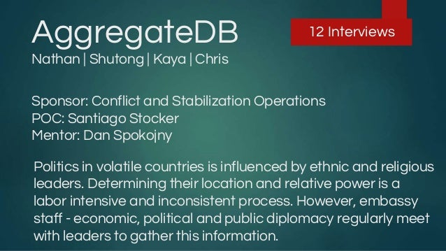 AggregateDB Nathan | Shutong | Kaya | Chris 12 Interviews Sponsor: Conflict and Stabilization Operations POC: Santiago Sto...