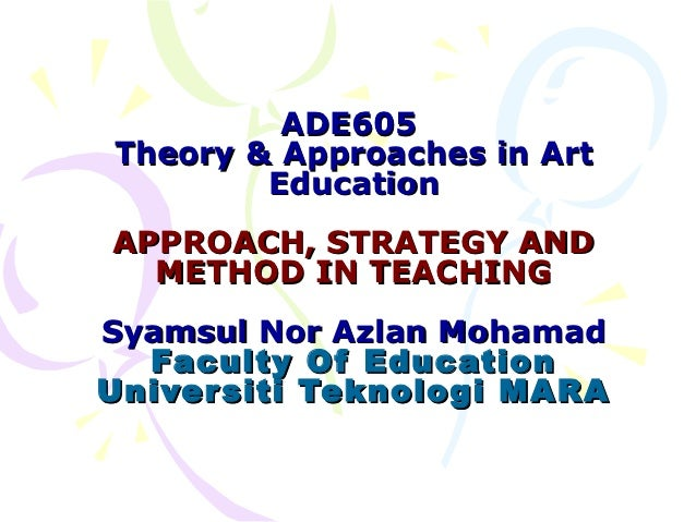 ADE605Theory & Approaches in Art        EducationAPPROACH, STRATEGY AND  METHOD IN TEACHINGSyamsul Nor Azlan Mohamad  Facu...