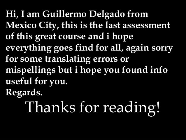 Hi, I am Guillermo Delgado from Mexico City, this is the last assessment of this great course and i hope everything goes f...