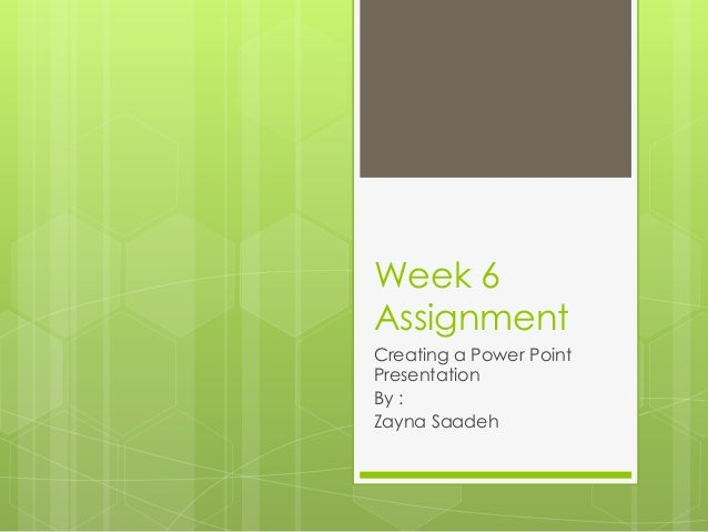 Week 6 Assignment Creating a Power Point Presentation By : Zayna Saadeh