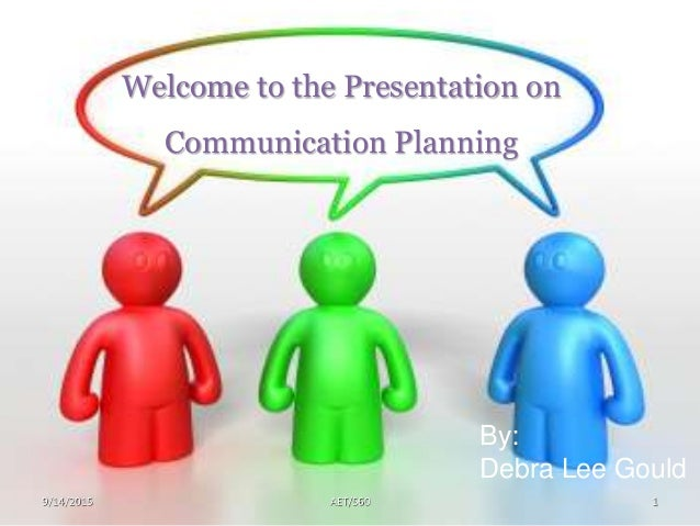 AET/5609/14/2015 1 Welcome to the Presentation on Communication Planning By: Debra Lee Gould