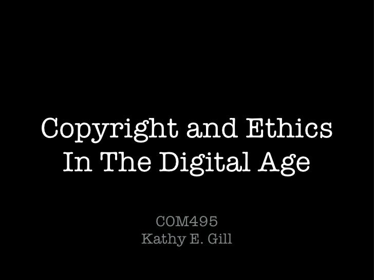 Copyright and Ethics In The Digital Age <ul><li>COM495 Kathy E. Gill </li></ul>