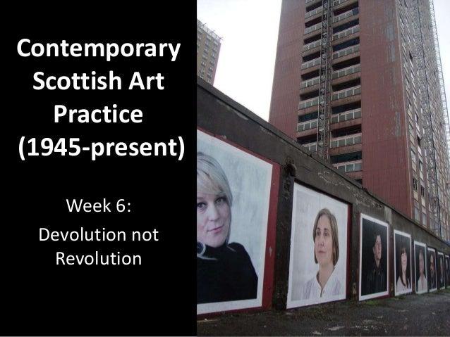 ContemporaryScottish ArtPractice(1945-present)Week 6:Devolution notRevolution