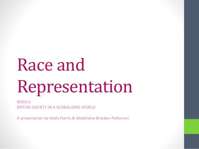 Race and Representation WEEK 6 BRITISH SOCIETY IN A GLOBALISING WORLD A presentation by Keely Harris & Madeleine Bracken-P...