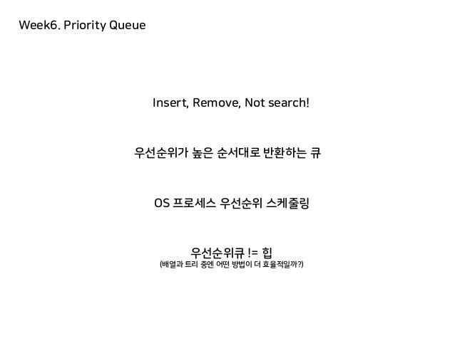 Week6. Priority Queue 우선순위가 높은 순서대로 반환하는 큐 우선순위큐 != 힙 (배열과 트리 중엔 어떤 방법이 더 효율적일까?) Insert, Remove, Not search! OS 프로세스 우선순위...