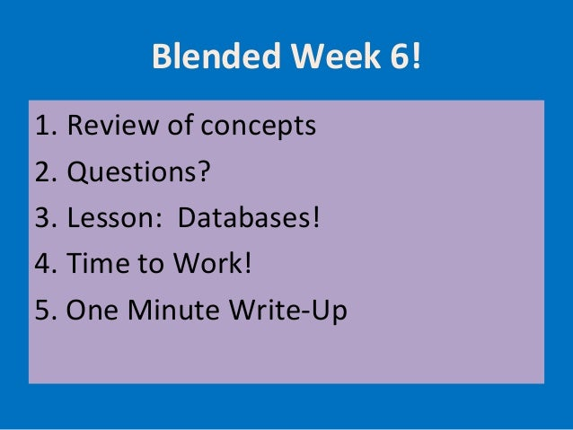 Blended Week 6! 1. Review of concepts 2. Questions? 3. Lesson: Databases! 4. Time to Work! 5. One Minute Write-Up