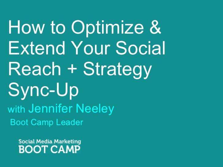 How to Optimize & Extend Your Social Reach + Strategy  Sync-Up <ul><li>with  Jennifer Neeley </li></ul><ul><li>Boot Camp ...